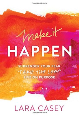 Make it Happen: Surrender Your Fear. Take the Leap. Live On Purpose