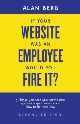 If your website was an employee, would you fire it?: 5 things you wish you knew before you made your website and how to fix them now