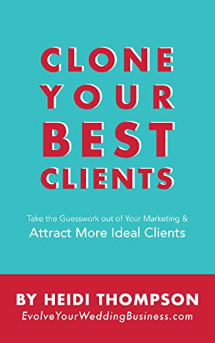 Clone Your Best Clients: How to Take the Guesswork out of Your Marketing and Attract More Ideal Clients
